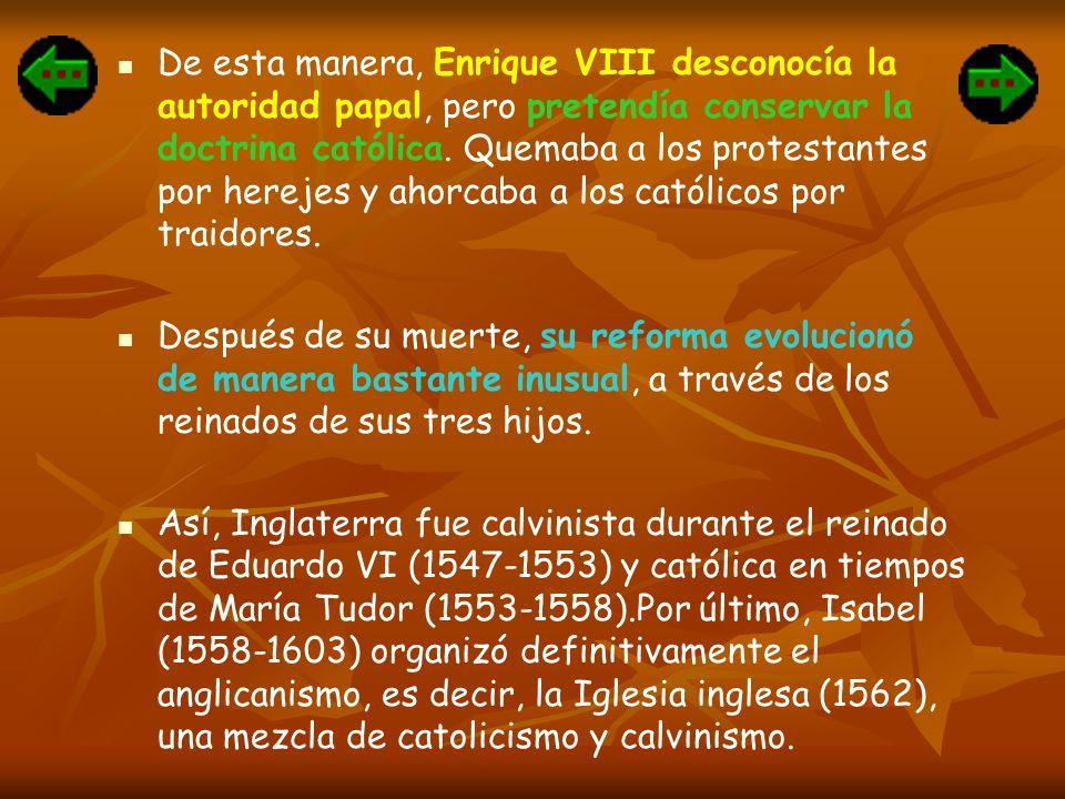 De esta manera, Enrique VIII desconocía la autoridad papal, pero pretendía conservar la doctrina católica. Quemaba a los protestantes por herejes y ahorcaba a los católicos por traidores.