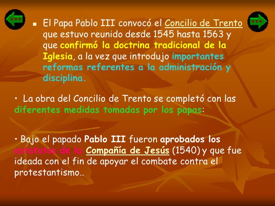 El Papa Pablo III convocó el Concilio de Trento que estuvo reunido desde 1545 hasta 1563 y que confirmó la doctrina tradicional de la Iglesia, a la vez que introdujo importantes reformas referentes a la administración y disciplina.