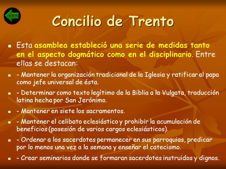 Concilio de Trento Esta asamblea estableció una serie de medidas tanto en el aspecto dogmático como en el disciplinario. Entre ellas se destacan: