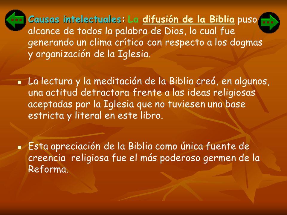 Causas intelectuales: La difusión de la Biblia puso al alcance de todos la palabra de Dios, lo cual fue generando un clima crítico con respecto a los dogmas y organización de la Iglesia.