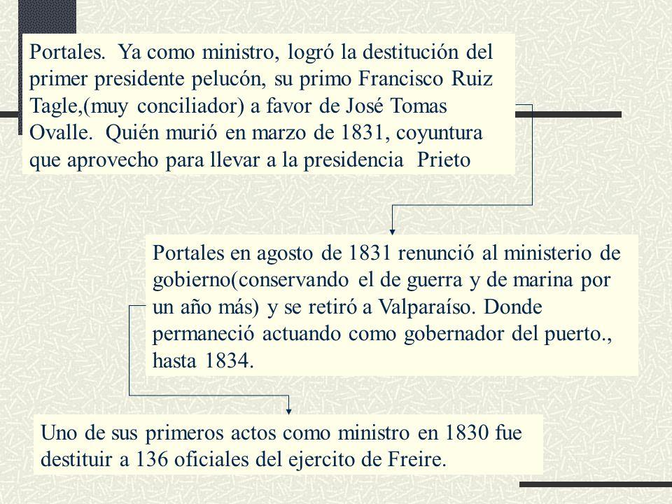 Portales. Ya como ministro, logró la destitución del primer presidente pelucón, su primo Francisco Ruiz Tagle,(muy conciliador) a favor de José Tomas Ovalle. Quién murió en marzo de 1831, coyuntura que aprovecho para llevar a la presidencia Prieto
