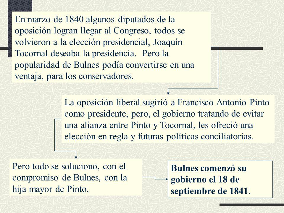 En marzo de 1840 algunos diputados de la oposición logran llegar al Congreso, todos se volvieron a la elección presidencial, Joaquín Tocornal deseaba la presidencia. Pero la popularidad de Bulnes podía convertirse en una ventaja, para los conservadores.