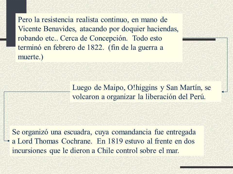Pero la resistencia realista continuo, en mano de Vicente Benavides, atacando por doquier haciendas, robando etc.. Cerca de Concepción. Todo esto terminó en febrero de 1822. (fin de la guerra a muerte.)