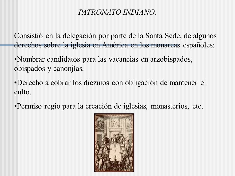 PATRONATO INDIANO. Consistió en la delegación por parte de la Santa Sede, de algunos derechos sobre la iglesia en América en los monarcas españoles: