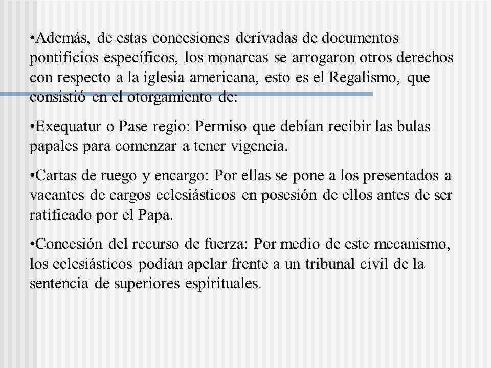 Además, de estas concesiones derivadas de documentos pontificios específicos, los monarcas se arrogaron otros derechos con respecto a la iglesia americana, esto es el Regalismo, que consistió en el otorgamiento de:
