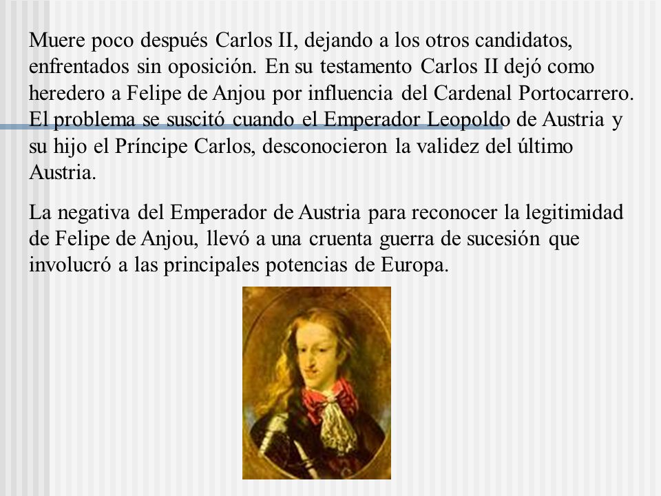 Muere poco después Carlos II, dejando a los otros candidatos, enfrentados sin oposición. En su testamento Carlos II dejó como heredero a Felipe de Anjou por influencia del Cardenal Portocarrero. El problema se suscitó cuando el Emperador Leopoldo de Austria y su hijo el Príncipe Carlos, desconocieron la validez del último Austria.