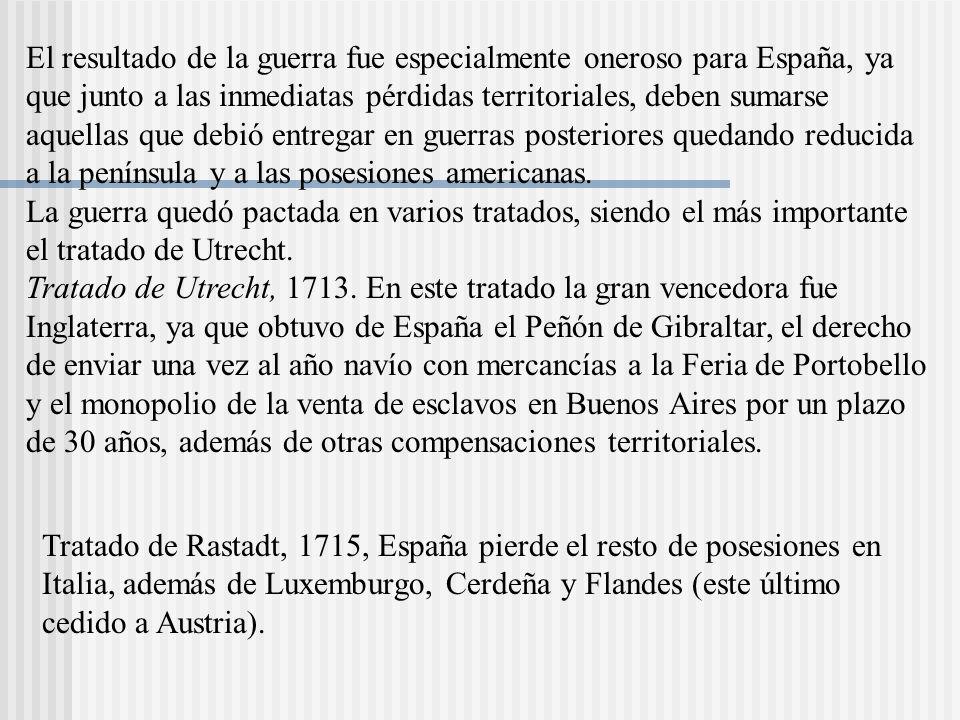 El resultado de la guerra fue especialmente oneroso para España, ya que junto a las inmediatas pérdidas territoriales, deben sumarse aquellas que debió entregar en guerras posteriores quedando reducida a la península y a las posesiones americanas. La guerra quedó pactada en varios tratados, siendo el más importante el tratado de Utrecht. Tratado de Utrecht, 1713. En este tratado la gran vencedora fue Inglaterra, ya que obtuvo de España el Peñón de Gibraltar, el derecho de enviar una vez al año navío con mercancías a la Feria de Portobello y el monopolio de la venta de esclavos en Buenos Aires por un plazo de 30 años, además de otras compensaciones territoriales.