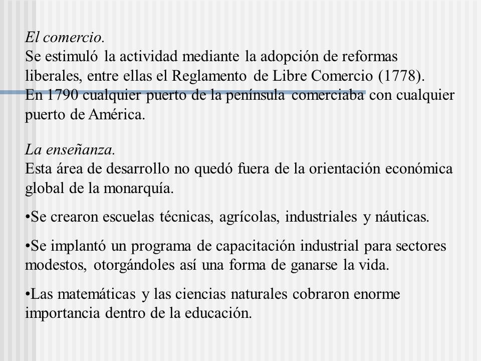 El comercio. Se estimuló la actividad mediante la adopción de reformas liberales, entre ellas el Reglamento de Libre Comercio (1778). En 1790 cualquier puerto de la península comerciaba con cualquier puerto de América.
