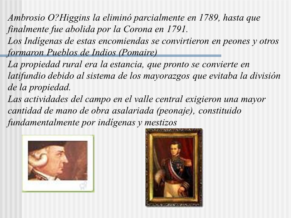 Ambrosio O Higgins la eliminó parcialmente en 1789, hasta que finalmente fue abolida por la Corona en 1791.