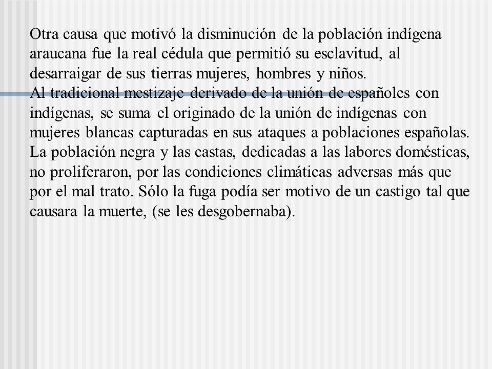 Otra causa que motivó la disminución de la población indígena araucana fue la real cédula que permitió su esclavitud, al desarraigar de sus tierras mujeres, hombres y niños.