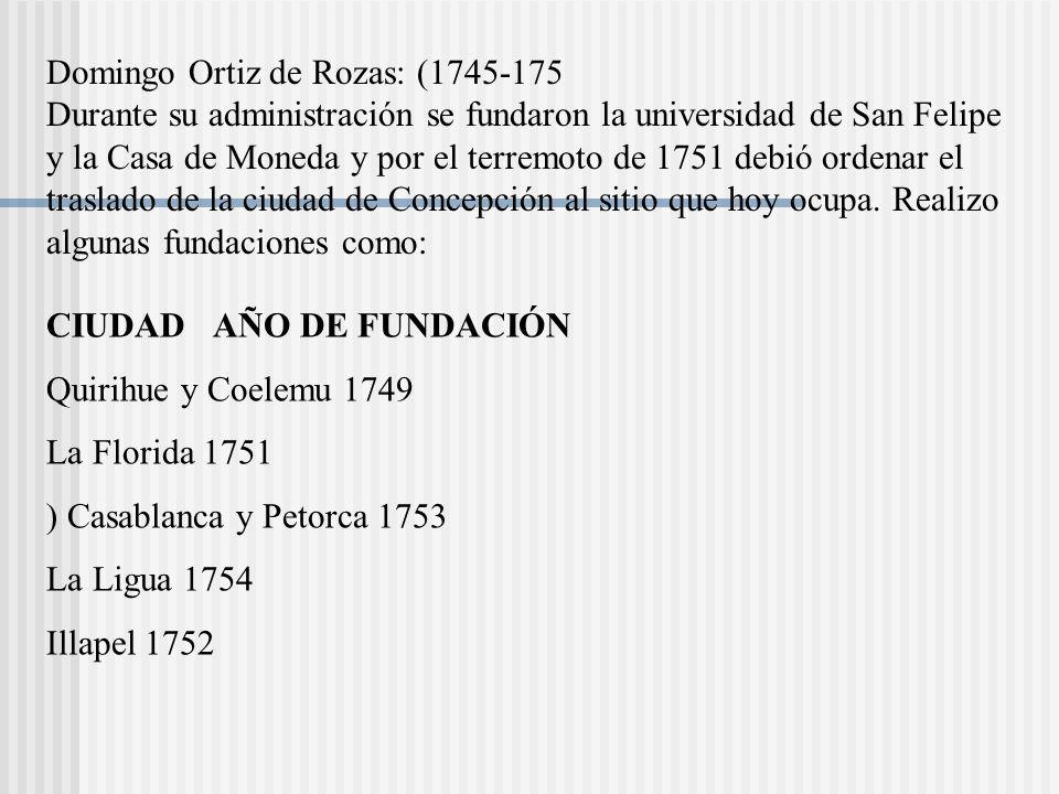 Domingo Ortiz de Rozas: (1745-175 Durante su administración se fundaron la universidad de San Felipe y la Casa de Moneda y por el terremoto de 1751 debió ordenar el traslado de la ciudad de Concepción al sitio que hoy ocupa. Realizo algunas fundaciones como: