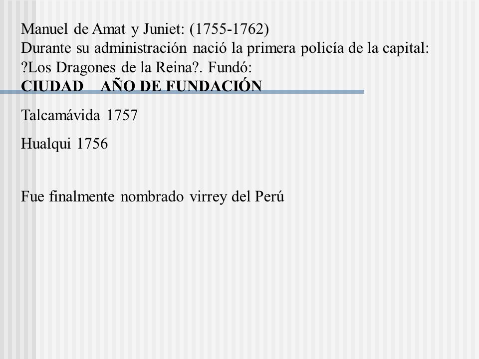 Manuel de Amat y Juniet: (1755-1762) Durante su administración nació la primera policía de la capital: Los Dragones de la Reina . Fundó: CIUDAD AÑO DE FUNDACIÓN