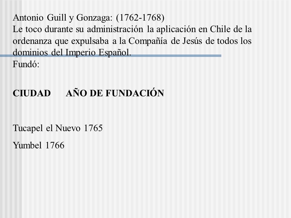 Antonio Guill y Gonzaga: (1762-1768) Le toco durante su administración la aplicación en Chile de la ordenanza que expulsaba a la Compañía de Jesús de todos los dominios del Imperio Español. Fundó: