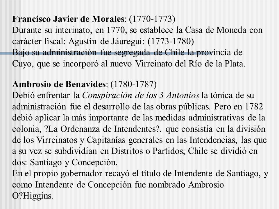 Francisco Javier de Morales: (1770-1773) Durante su interinato, en 1770, se establece la Casa de Moneda con carácter fiscal: Agustín de Jáuregui: (1773-1780) Bajo su administración fue segregada de Chile la provincia de Cuyo, que se incorporó al nuevo Virreinato del Río de la Plata.