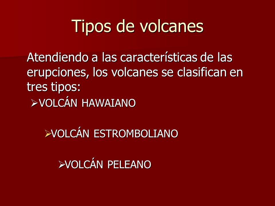 Tipos de volcanes Atendiendo a las características de las erupciones, los volcanes se clasifican en tres tipos: