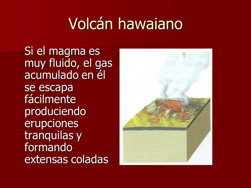 Volcán hawaianoSi el magma es muy fluido, el gas acumulado en él se escapa fácilmente produciendo erupciones tranquilas y formando extensas coladas.