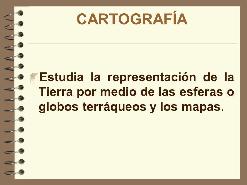 CARTOGRAFÍA Estudia la representación de la Tierra por medio de las esferas o globos terráqueos y los mapas.
