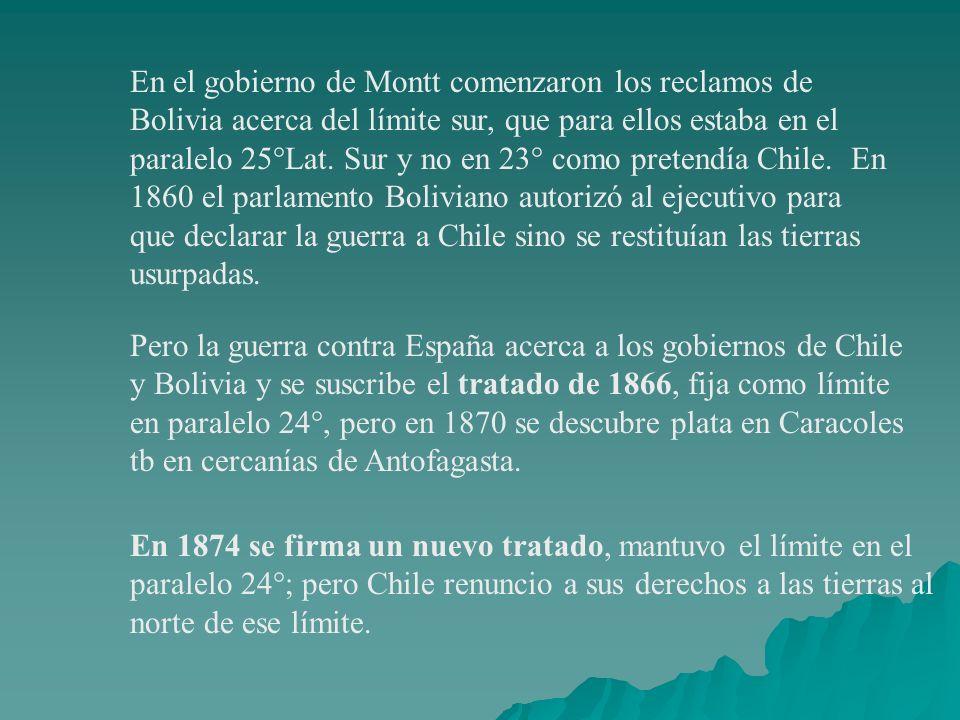 En el gobierno de Montt comenzaron los reclamos de Bolivia acerca del límite sur, que para ellos estaba en el paralelo 25°Lat. Sur y no en 23° como pretendía Chile. En 1860 el parlamento Boliviano autorizó al ejecutivo para que declarar la guerra a Chile sino se restituían las tierras usurpadas.