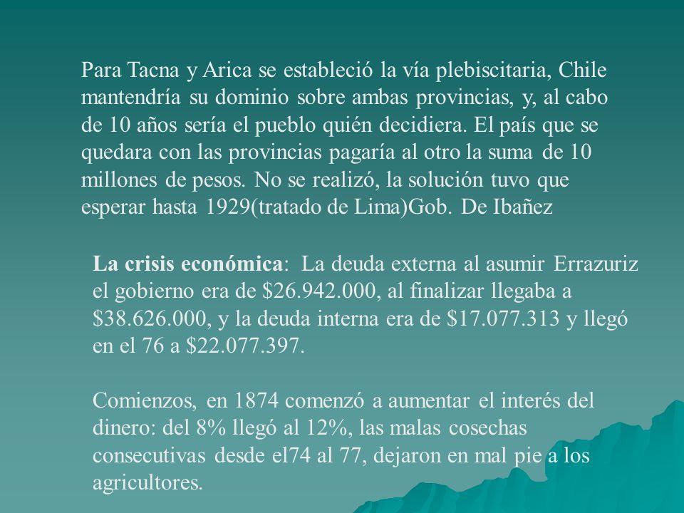 Para Tacna y Arica se estableció la vía plebiscitaria, Chile mantendría su dominio sobre ambas provincias, y, al cabo de 10 años sería el pueblo quién decidiera. El país que se quedara con las provincias pagaría al otro la suma de 10 millones de pesos. No se realizó, la solución tuvo que esperar hasta 1929(tratado de Lima)Gob. De Ibañez
