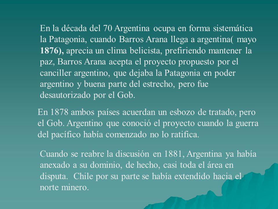 En la década del 70 Argentina ocupa en forma sistemática la Patagonia, cuando Barros Arana llega a argentina( mayo 1876), aprecia un clima belicista, prefiriendo mantener la paz, Barros Arana acepta el proyecto propuesto por el canciller argentino, que dejaba la Patagonia en poder argentino y buena parte del estrecho, pero fue desautorizado por el Gob.