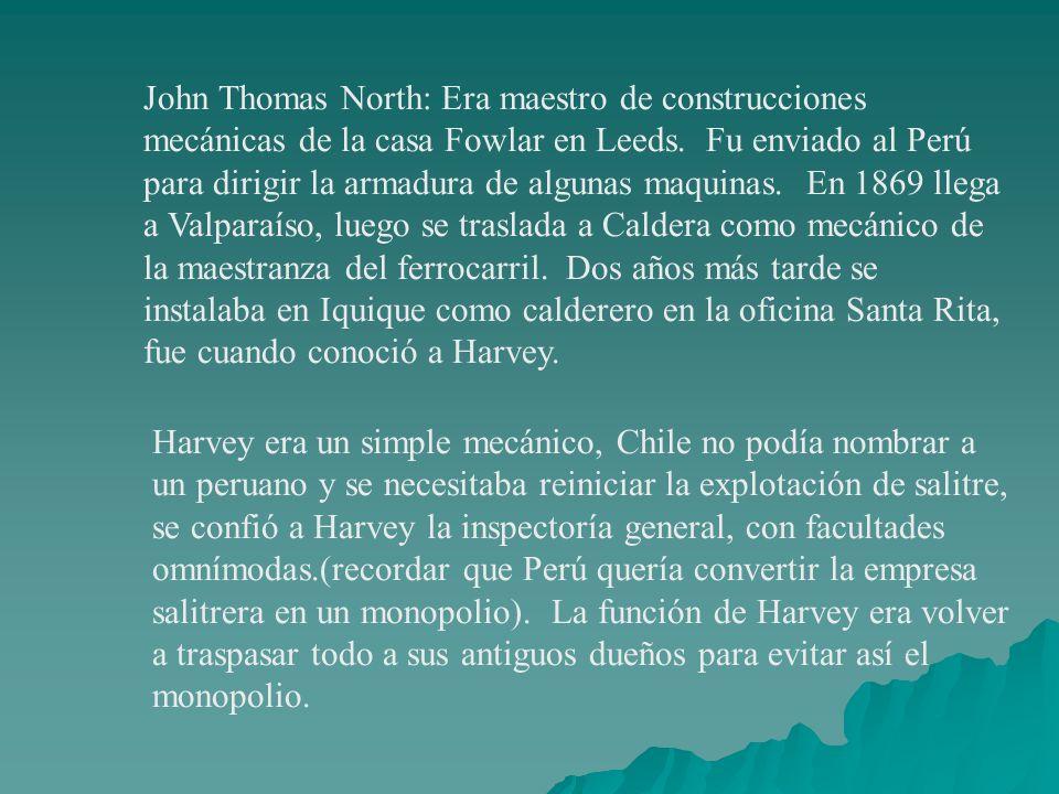 John Thomas North: Era maestro de construcciones mecánicas de la casa Fowlar en Leeds. Fu enviado al Perú para dirigir la armadura de algunas maquinas. En 1869 llega a Valparaíso, luego se traslada a Caldera como mecánico de la maestranza del ferrocarril. Dos años más tarde se instalaba en Iquique como calderero en la oficina Santa Rita, fue cuando conoció a Harvey.