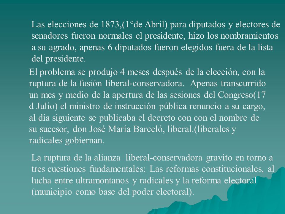 Las elecciones de 1873,(1°de Abril) para diputados y electores de senadores fueron normales el presidente, hizo los nombramientos a su agrado, apenas 6 diputados fueron elegidos fuera de la lista del presidente.