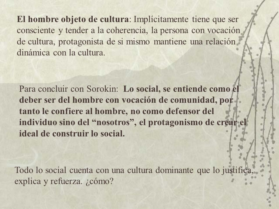 El hombre objeto de cultura: Implícitamente tiene que ser consciente y tender a la coherencia, la persona con vocación de cultura, protagonista de si mismo mantiene una relación dinámica con la cultura.