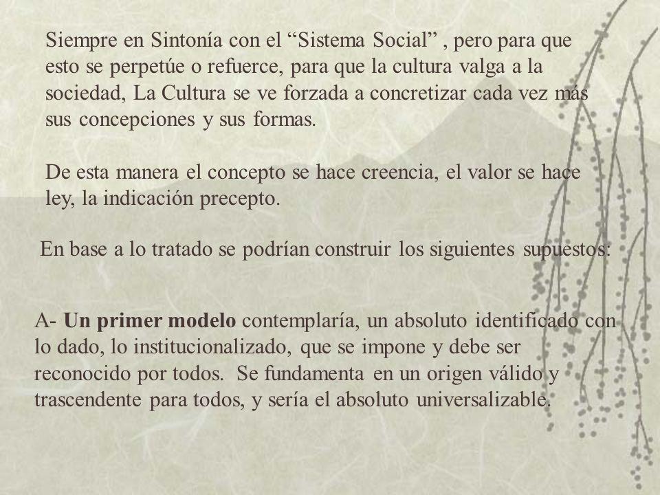Siempre en Sintonía con el Sistema Social , pero para que esto se perpetúe o refuerce, para que la cultura valga a la sociedad, La Cultura se ve forzada a concretizar cada vez más sus concepciones y sus formas.