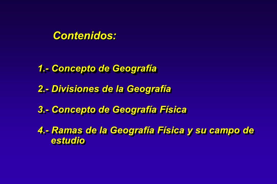 Contenidos: 1.- Concepto de Geografía 2.- Divisiones de la Geografía