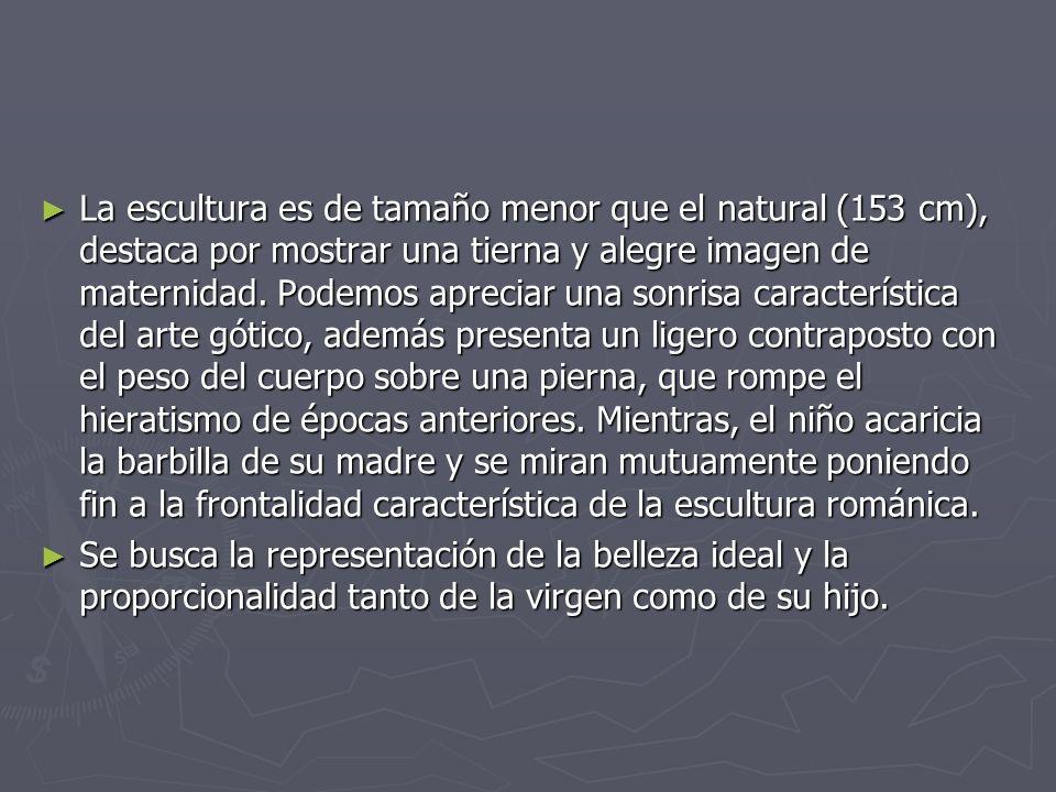La escultura es de tamaño menor que el natural (153 cm), destaca por mostrar una tierna y alegre imagen de maternidad. Podemos apreciar una sonrisa característica del arte gótico, además presenta un ligero contraposto con el peso del cuerpo sobre una pierna, que rompe el hieratismo de épocas anteriores. Mientras, el niño acaricia la barbilla de su madre y se miran mutuamente poniendo fin a la frontalidad característica de la escultura románica.