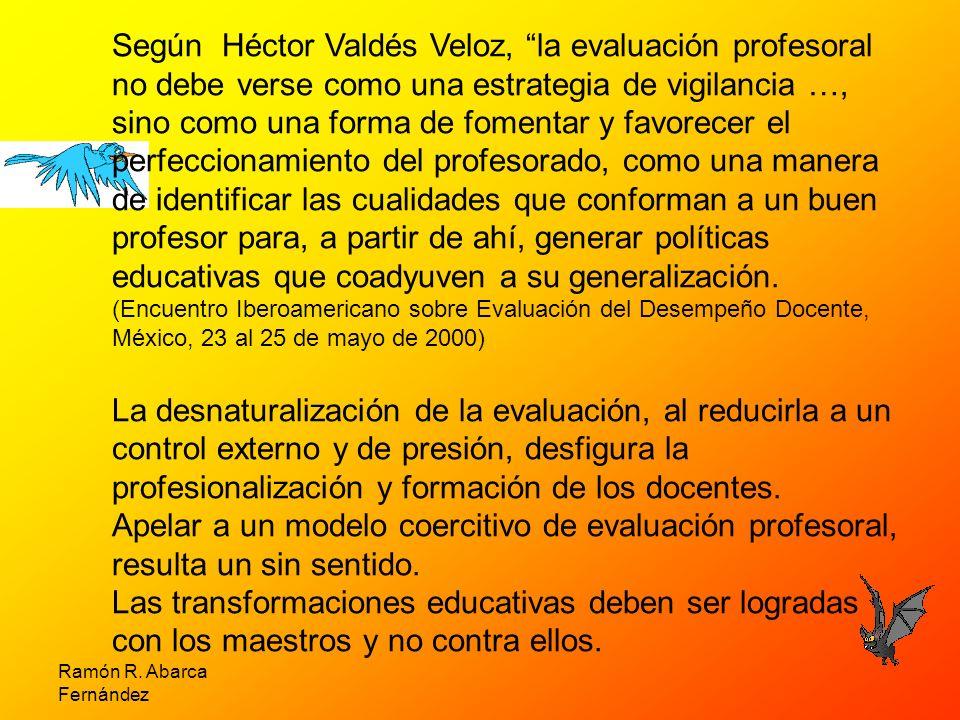 Según Héctor Valdés Veloz, la evaluación profesoral no debe verse como una estrategia de vigilancia …, sino como una forma de fomentar y favorecer el perfeccionamiento del profesorado, como una manera de identificar las cualidades que conforman a un buen profesor para, a partir de ahí, generar políticas educativas que coadyuven a su generalización. (Encuentro Iberoamericano sobre Evaluación del Desempeño Docente, México, 23 al 25 de mayo de 2000)