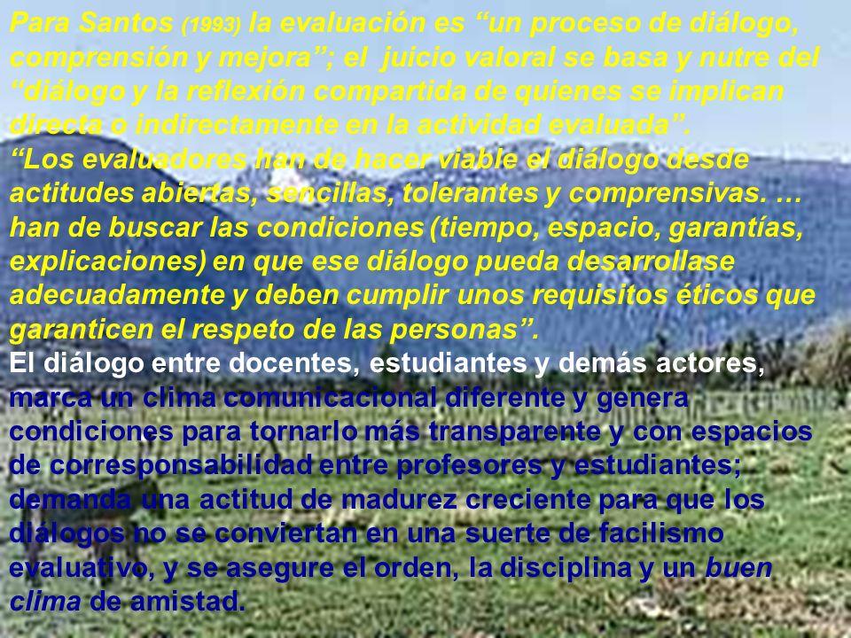 Para Santos (1993) la evaluación es un proceso de diálogo, comprensión y mejora ; el juicio valoral se basa y nutre del diálogo y la reflexión compartida de quienes se implican directa o indirectamente en la actividad evaluada .