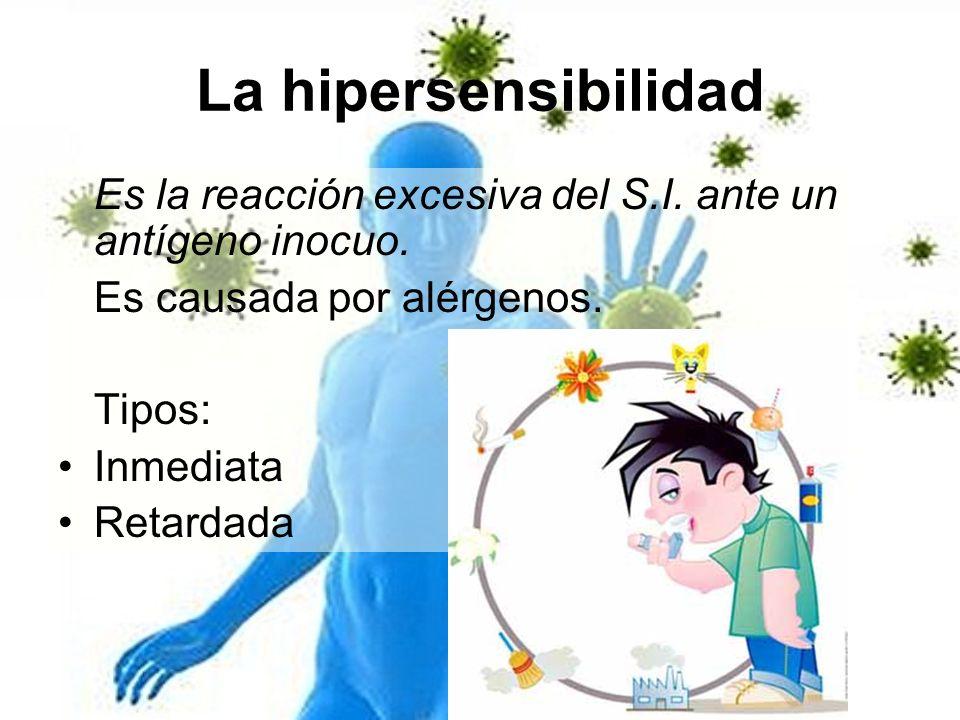 La hipersensibilidadEs la reacción excesiva del S.I. ante un antígeno inocuo. Es causada por alérgenos.