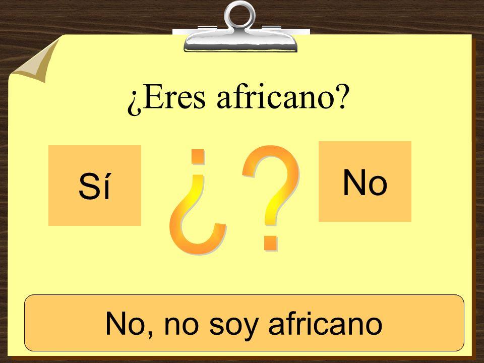 ¿Eres africano No Sí ¿ Sí, soy africano. No, no soy africano