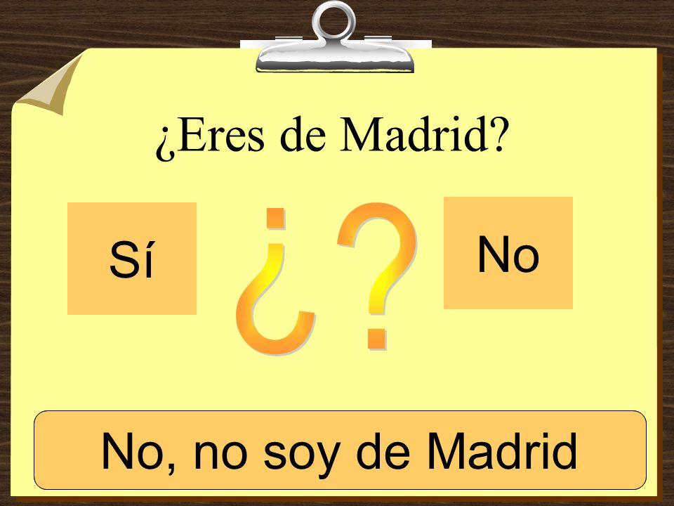 ¿Eres de Madrid No Sí ¿ Sí, soy de Madrid. No, no soy de Madrid