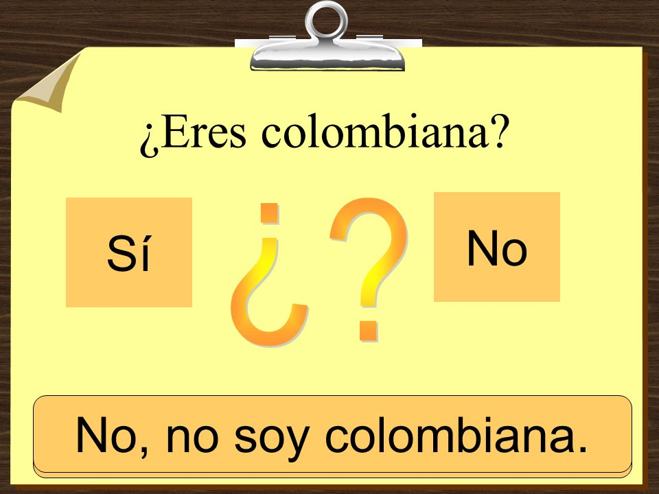¿Eres colombiana No Sí ¿ No, no soy colombiana. Sí, soy colombiana.