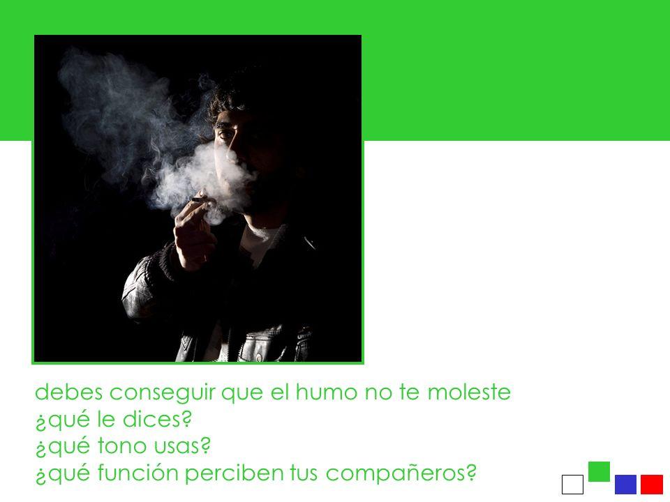 debes conseguir que el humo no te moleste ¿qué le dices.