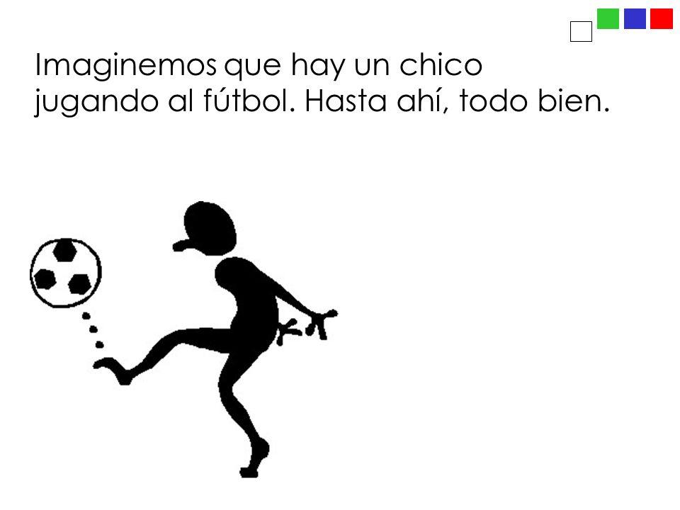 Imaginemos que hay un chico jugando al fútbol. Hasta ahí, todo bien.