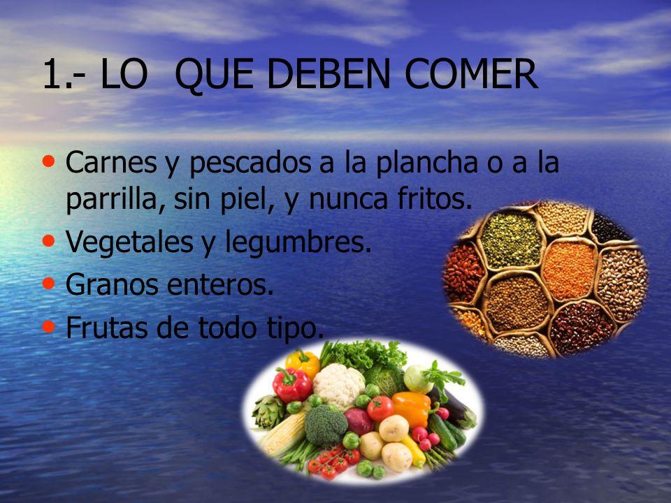 1.- LO QUE DEBEN COMER Carnes y pescados a la plancha o a la parrilla, sin piel, y nunca fritos. Vegetales y legumbres.