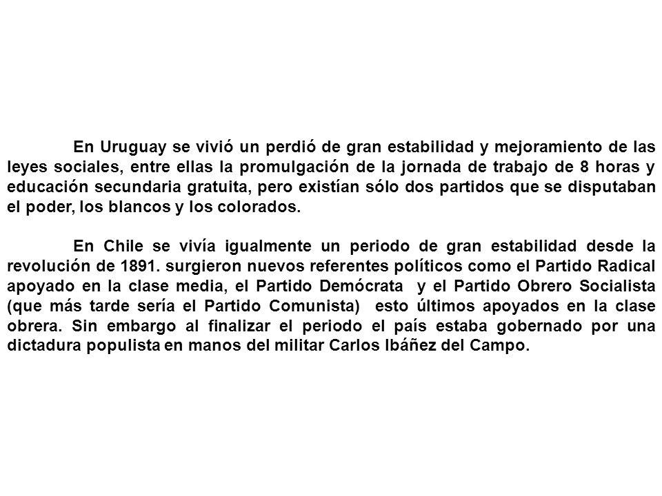 En Uruguay se vivió un perdió de gran estabilidad y mejoramiento de las leyes sociales, entre ellas la promulgación de la jornada de trabajo de 8 horas y educación secundaria gratuita, pero existían sólo dos partidos que se disputaban el poder, los blancos y los colorados.