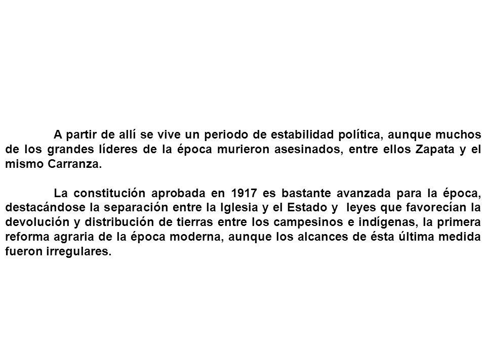 A partir de allí se vive un periodo de estabilidad política, aunque muchos de los grandes líderes de la época murieron asesinados, entre ellos Zapata y el mismo Carranza.