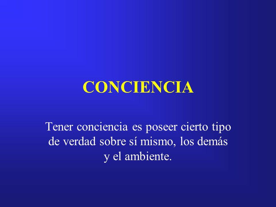 CONCIENCIA Tener conciencia es poseer cierto tipo de verdad sobre sí mismo, los demás y el ambiente.