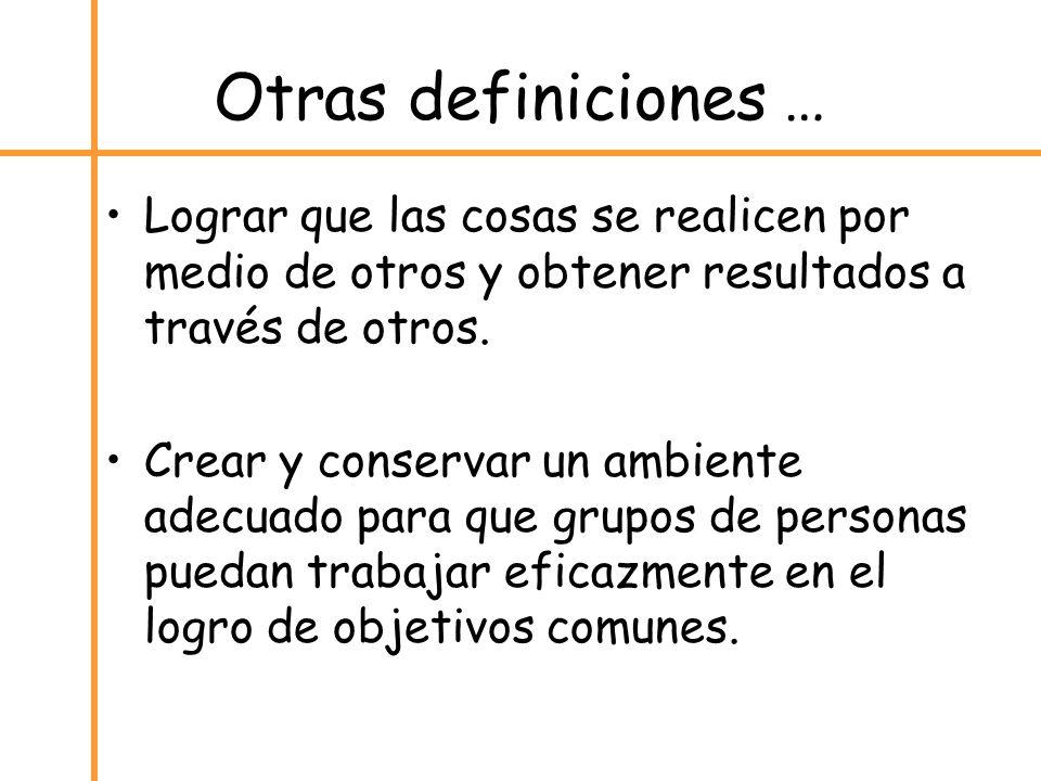 Otras definiciones … Lograr que las cosas se realicen por medio de otros y obtener resultados a través de otros.