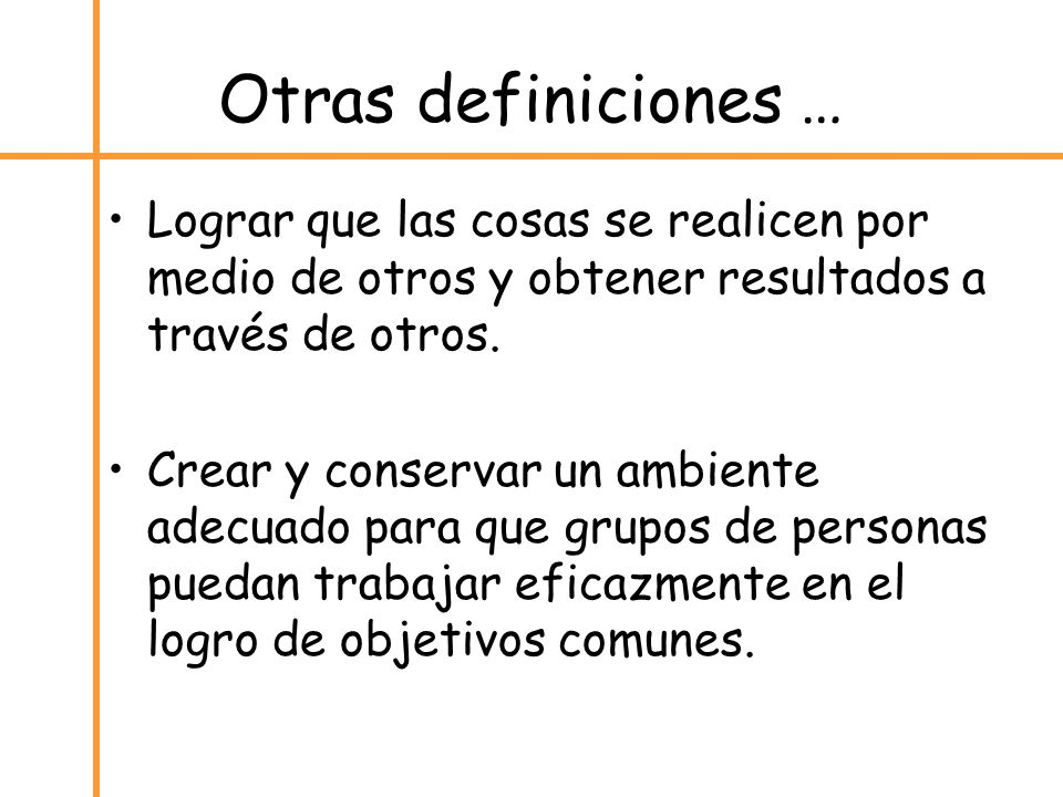 Otras definiciones …Lograr que las cosas se realicen por medio de otros y obtener resultados a través de otros.