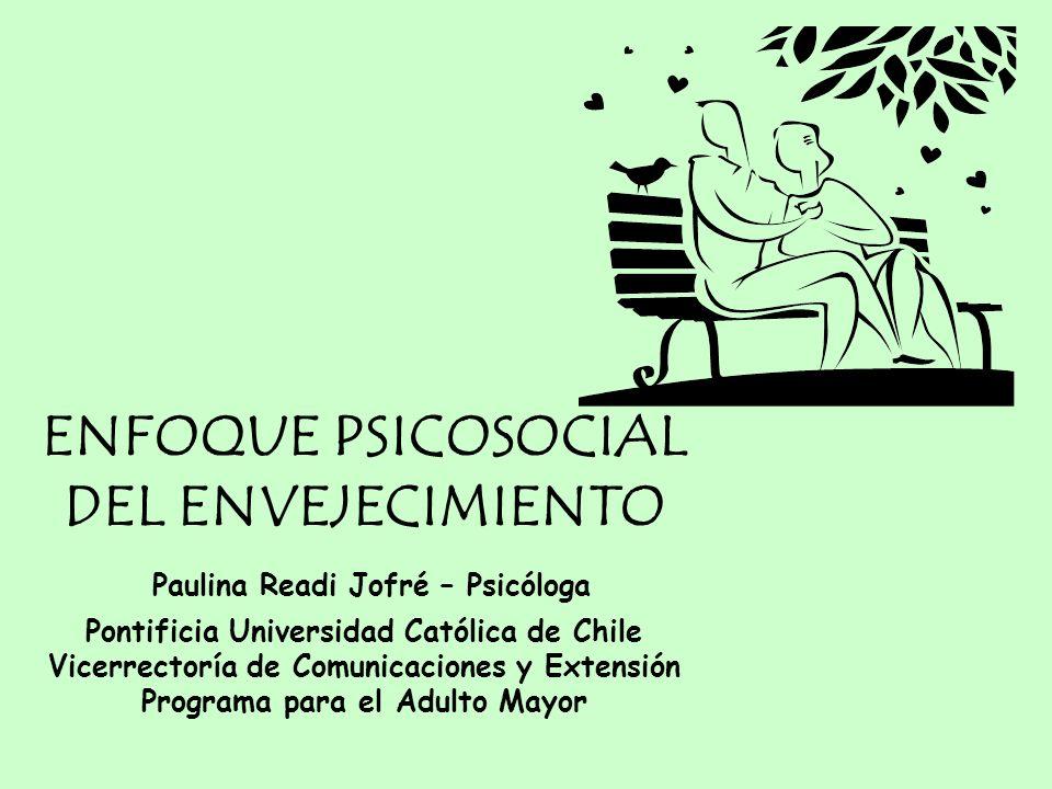 ENFOQUE PSICOSOCIAL DEL ENVEJECIMIENTO Paulina Readi Jofré – Psicóloga Pontificia Universidad Católica de Chile Vicerrectoría de Comunicaciones y Extensión Programa para el Adulto Mayor