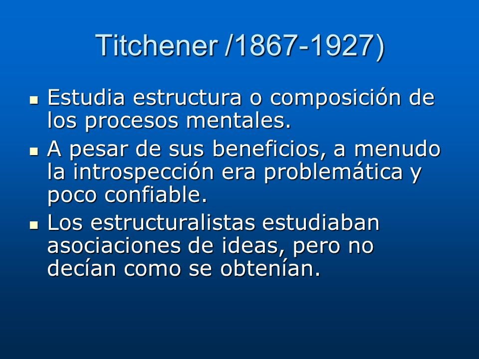Titchener /1867-1927) Estudia estructura o composición de los procesos mentales.