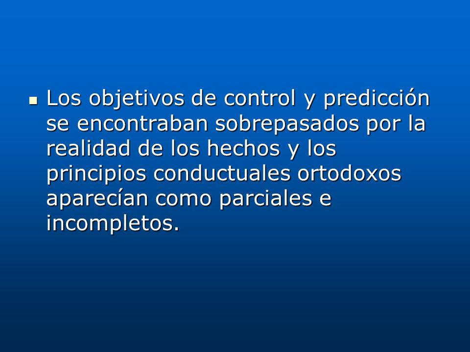 Los objetivos de control y predicción se encontraban sobrepasados por la realidad de los hechos y los principios conductuales ortodoxos aparecían como parciales e incompletos.