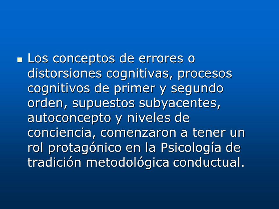 Los conceptos de errores o distorsiones cognitivas, procesos cognitivos de primer y segundo orden, supuestos subyacentes, autoconcepto y niveles de conciencia, comenzaron a tener un rol protagónico en la Psicología de tradición metodológica conductual.