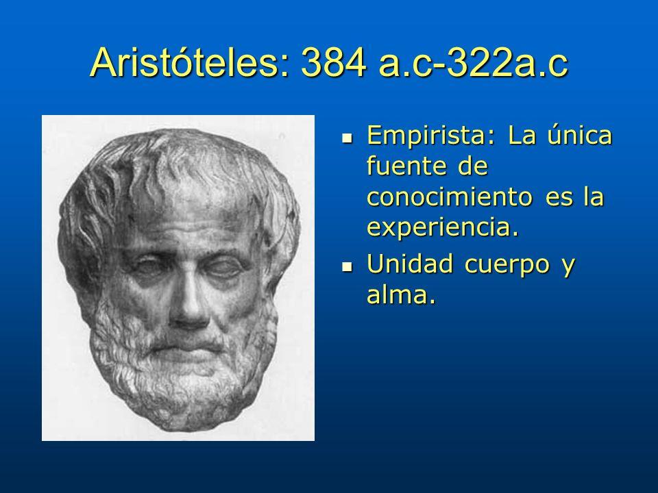 Aristóteles: 384 a.c-322a.c Empirista: La única fuente de conocimiento es la experiencia.