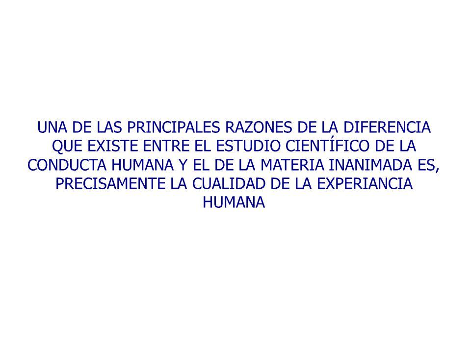 UNA DE LAS PRINCIPALES RAZONES DE LA DIFERENCIA QUE EXISTE ENTRE EL ESTUDIO CIENTÍFICO DE LA CONDUCTA HUMANA Y EL DE LA MATERIA INANIMADA ES, PRECISAMENTE LA CUALIDAD DE LA EXPERIANCIA HUMANA